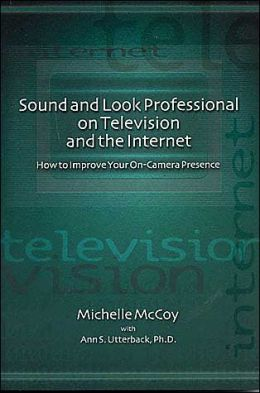 Sound and Look Professional on Television and the Internet: How to Improve Your On-Camera Presence