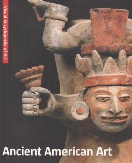 Ancient American Art: The Visual Encyclopedia of Art