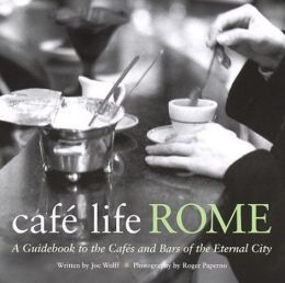 Cafe Life Rome: A Guidebook to the Cafes and Bars of the Eternal City