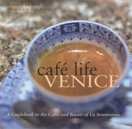 Cafe Life Venice: A Guidebook to the Cafes and Bacari of La Serenissima