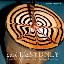 Cafe Life Sydney: A Guide to the Neighborhood Cafés of Australia's Harbor City