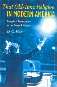 That Old-Time Religion in Modern America: Evangelical Protestantism in the Twentieth Century