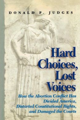 Hard Choices, Lost Voices: How the Abortion Conflict Has Divided America, Distorted Constitutional Rights, and Damaged the Courts