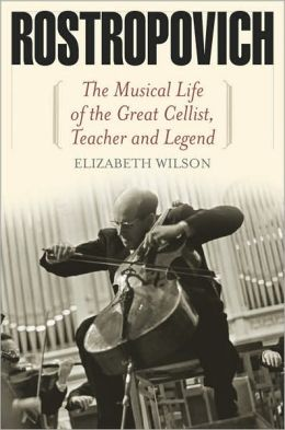 Rostropovich: The Musical Life of the Great Cellist, Teacher, and Legend Elizabeth Wilson