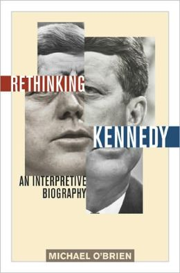 Rethinking Kennedy: An Interpretive Biography