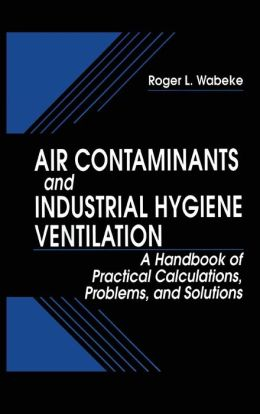 Air Contaminants and Industrial Hygiene Ventilation: A Handbook of Practical Calculations, Problems and Solutions