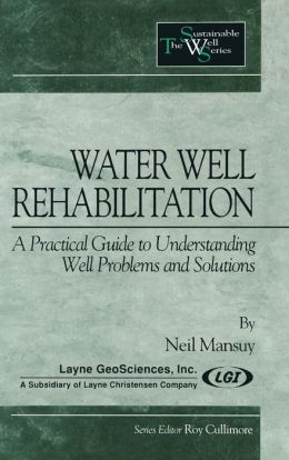 Water Well Rehabilitation: A Practical Guide to Understanding Well Problems and Solutions