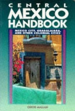 Central Mexico Handbook: Mexico City, Guadalajaara and Other Colonial Cities