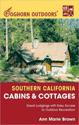Foghorn Outdoors Southern California Cabins and Cottages: Great Lodgings with Easy Access to Outdoor Recreation