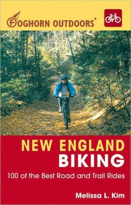 New England Biking: 100 of the Best Road and Trail Rides (Foghorn Outdoors Series)