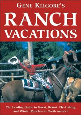 Gene Kilgore's Ranch Vacations: The Leading Guide to Guest, Resort, Fly-Fishing, and Winter Ranches in North America