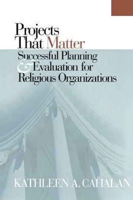 Projects That Matter: Successful Planning and Evaluation for Religious Organizations