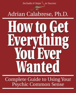 How to Get Everything You Ever Wanted: Complete Guide to Using Your Psychic Common Sense