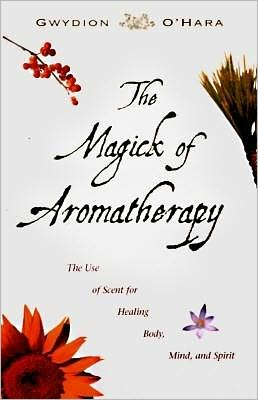 Magick of Aromatherapy: Use of Scent for Healing Body, Mind, and Spirit
