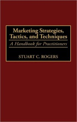 Marketing Strategies, Tactics, and Techniques: A Handbook for Practitioners