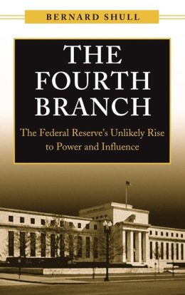 The Fourth Branch: The Federal Reserve's Unlikely Rise to Power and Influence