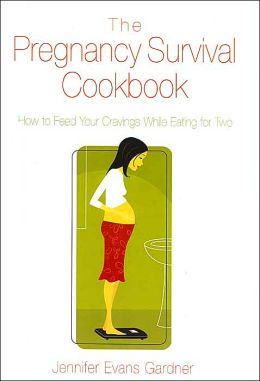 The Pregnancy Survival Cookbook: How to Feed Your Cravings While Eating for Two