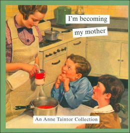 I'm Becoming My Mother: An Anne Taintor Collection