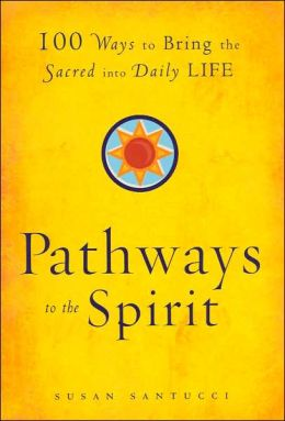 Pathways to the Spirit: 100 Ways to Bring the Sacred into Daily Life