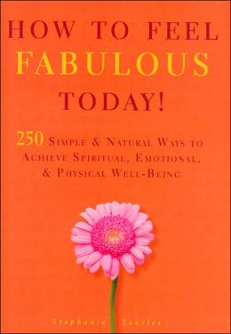 How to Feel Fabulous Today!: 250 Simple and Natural Ways to Achevie Spirtual, Emotional, and Physical Well-Being