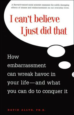 I Can't Believe I Just Did That: How Embrassment Can Wreck Havoc in Your Life and What You Can Do to Conquer It