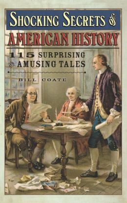 Shocking Secrets of American History: 115 Surprising and Amusing Tales