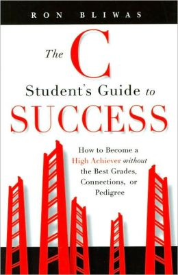 The C Student's Guide to Success: How to Become a High Achiever without the Best Grades, Connections, or Pedigree