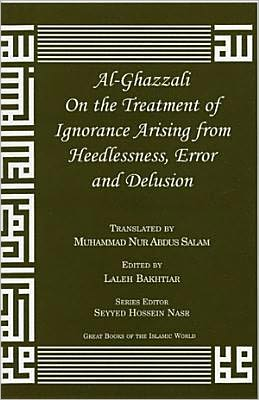 Al-Ghazzali on the Treatment of Ignorance Arising from Heedlessness, Error and Delusion (Great Books of the Islamic World Series)