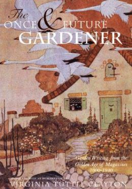 The Once and Future Gardener: Garden Writing from the Golden Age of Magazines, 1900-1940