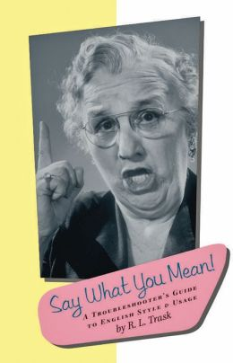 Say What You Mean!: A Troubleshooter's Guide to English Style & Usage