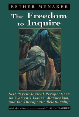 The Freedom to Inquire: Self Psychological Perspectives on Women's Issues, Masochism, and the Therapeutic Relationship