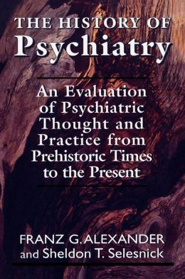 The History of Psychiatry: An Evaluation of Psychiatric Thought and Practice from Prehistoric Times to the Present