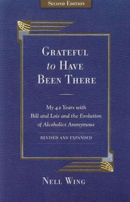 Grateful to Have Been There: My 42 Years with Bill and Lois, and the Evolution of Alcoholics Anonymous