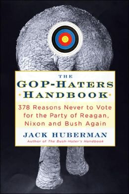 GOP-Haters Handbook: 378 Reasons Never to Vote for the Party of Reagan, Nixon and Bush Again