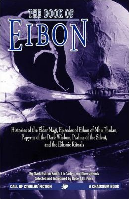 The Book of Eibon: Histories of the Elder Magi, Episodes of Eibon of Mhu Thulan, Papyrus of the Dark Wisdom, Psalms of the Silent, and the Eibonic Rituals