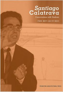 Santiago Calatrava: Conversations with Students-The MIT Lectures