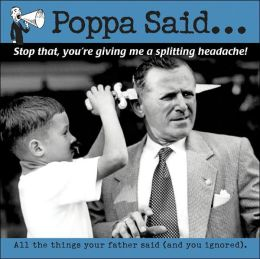 Poppa Said: You Kids Are Giving Me a Headache; and Other Things You Might Have Learned about Life, Had You Been Listening