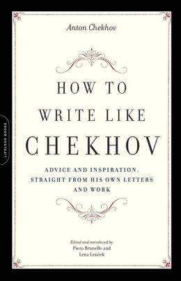 How to Write Like Chekhov: Advice and Inspiration, Straight from His Own Letters and Work