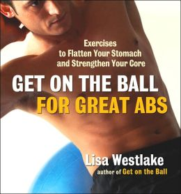 Get on the Ball for Great Abs: Exercises to Flatten Your Stomach and Strengthen Your Core