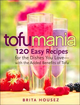 Tofu Mania: 120 Easy Recipes for the Dishes You Love-with the Added Benefits of Tofu