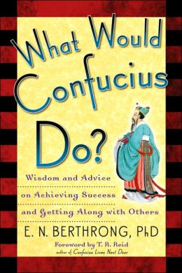 What Would Confucius Do?: Wisdom and Advice on Achieving Success and Getting Along with Others
