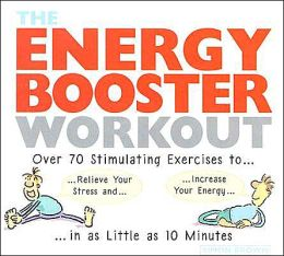 The Energy Booster Workout: Over 70 Stimulating Exercise to Relieve Your Stress and Increase Your Energy in as Little As 10 Minutes