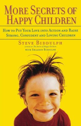 More Secrets of Happy Children: How to Put Your Love into Action and Raise Strong, Confident and Loving Children