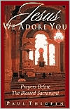 Jesus, We Adore You: Prayers Before the Blessed Sacrament