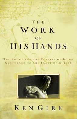 Work of His Hands: The Agony and the Ecstasy of Being Conformed to the Image of Christ