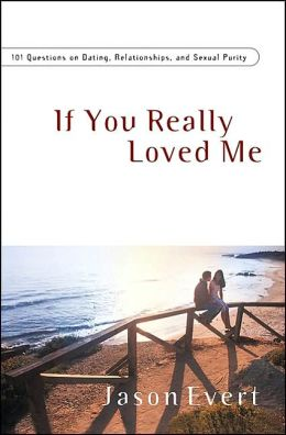 If You Really Loved Me: 101 Questions on Dating, Relationships, and Sexual Purity