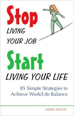 Stop Living Your Job, Start Living Your Life: 85 Simple Strategies to Achieve Work/Life Balance