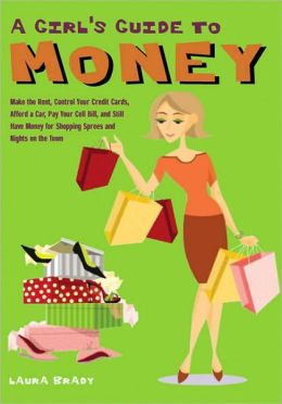 A Girl's Guide to Money: Make the Rent, Control Your Credit Cards, Afford a Car, Cut Your Cell Bill, and Still Have Money for Shopping Sprees and Nights on the Town