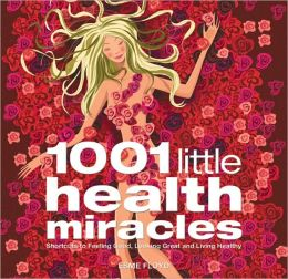 1,001 Little Health Miracles: Shortcuts to Feeling Good, Looking Great and Living Healthy