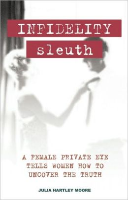 Infidelity Sleuth: A Female Private Eye Tells Women how to Uncover the Truth